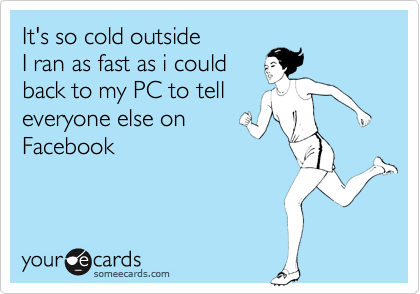 It's so cold outside I ran as fast as i could  back to my PC to tell everyone else on  Facebook
