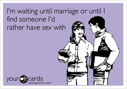 I'm waiting until marriage or until I find someone I'd rather have sex with