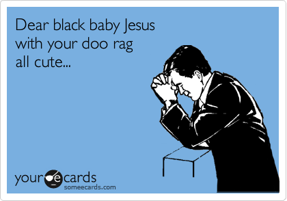 Dear black baby Jesus with your doo rag  all cute...