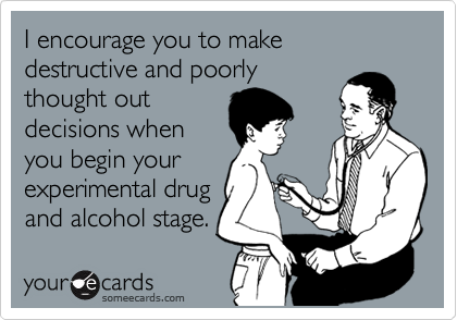 I encourage you to make destructive and poorly thought out decisions when you begin your experimental drug and alcohol stage.