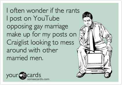 I often wonder if the rants I post on YouTube opposing gay marriage make up for my posts on Craiglist looking to mess around with other married men.