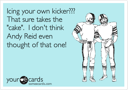 "Icing your own kicker???  That sure takes the ""cake"".  I don't think Andy Reid even thought of that one!"