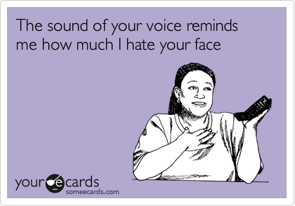The sound of your voice reminds me how much I hate your face