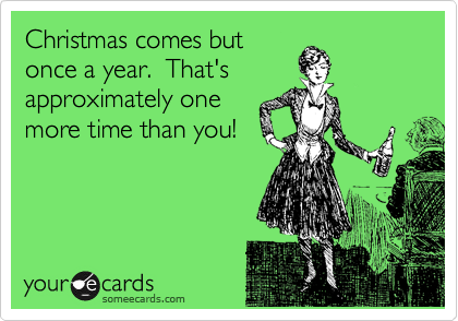 Christmas comes but once a year.  That's approximately one more time than you!