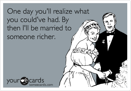 One day you'll realize what you could've had. By then I'll be married to someone richer.