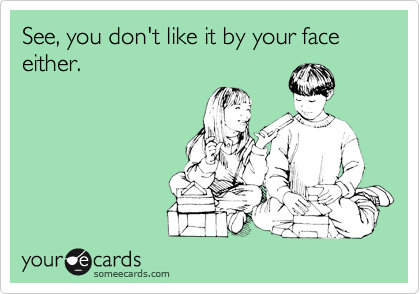 See, you don't like it by your face either.