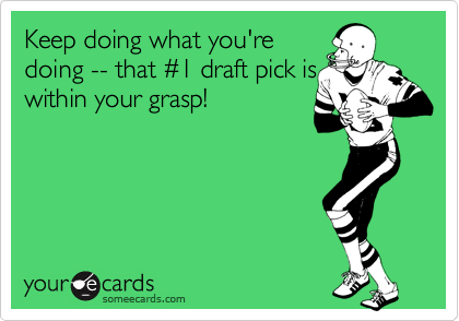 Keep doing what you're doing -- that %231 draft pick is within your grasp!