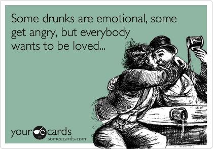 Some drunks are emotional, some get angry, but everybody wants to be loved...