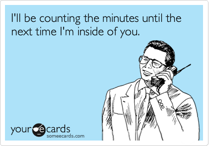 I'll be counting the minutes until the next time I'm inside of you.