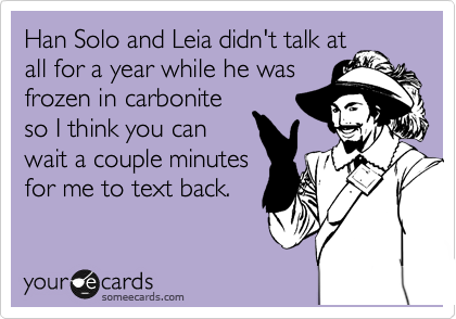 Han Solo and Leia didn't talk at all for a year while he was frozen in carbonite so I think you can wait a couple minutes for me to text back.