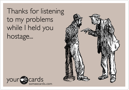 Thanks for listening to my problems while I held you hostage...