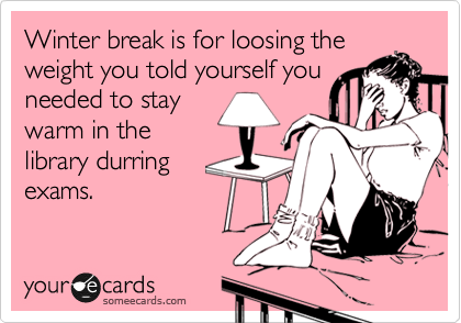 Winter break is for loosing the weight you told yourself you needed to stay warm in the library durring exams.
