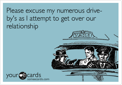 Please excuse my numerous drive-by's as I attempt to get over our relationship