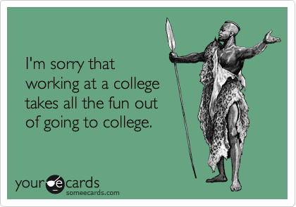 I'm sorry that   working at a college   takes all the fun out   of going to college.