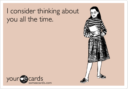 I consider thinking about you all the time.
