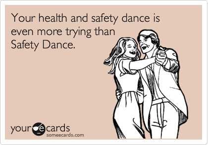 Your health and safety dance is even more trying than Safety Dance.