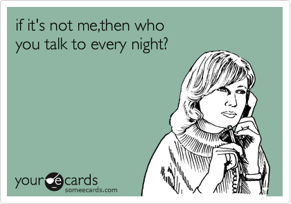 if it's not me,then who  you talk to every night?