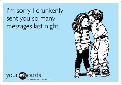 I'm sorry I drunkenly sent you so many messages last night