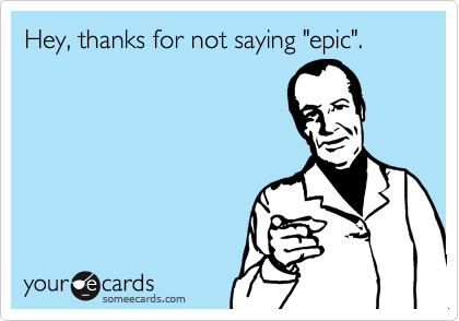 """Hey, thanks for not saying """"epic""""."""