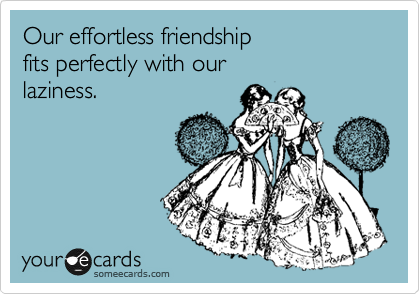 Our effortless friendship fits perfectly with our laziness.