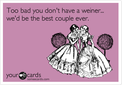 Too bad you don't have a weiner... we'd be the best couple ever.