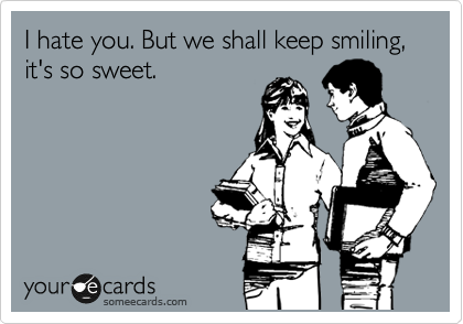 I hate you. But we shall keep smiling, it's so sweet.