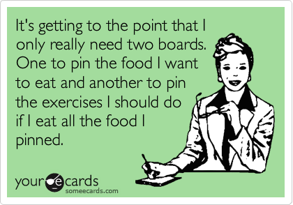 It's getting to the point that I only really need two boards. One to pin the food I want to eat and another to pin  the exercises I should do if I eat all the food I pinned.