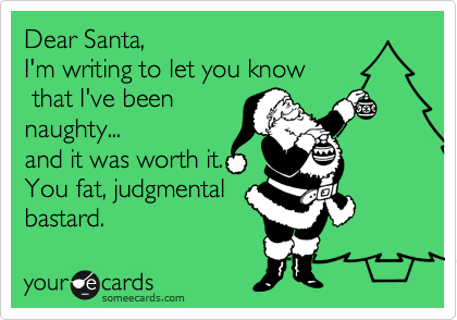 Dear Santa, I'm writing to let you know  that I've been naughty... and it was worth it. You fat, judgmental bastard.