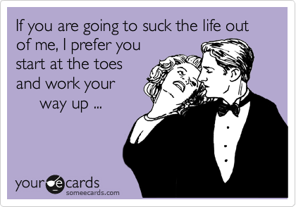If you are going to suck the life out of me, I prefer you start at the toes and work your      way up ...