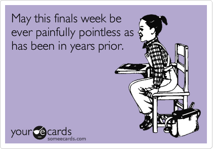 May this finals week be ever painfully pointless as has been in years prior.