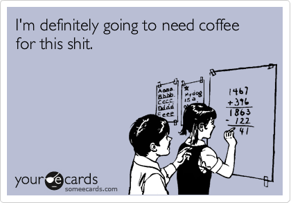 someecards.com - I'm definitely going to need coffee for this shit.