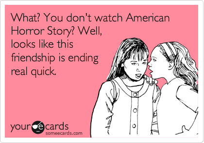What? You don't watch American Horror Story? Well, looks like this friendship is ending real quick.