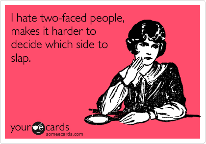 I hate two-faced people, makes it harder to decide which side to slap.
