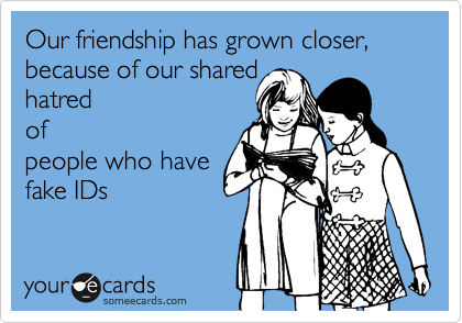 Our friendship has grown closer, because of our shared hatred of people who have fake IDs