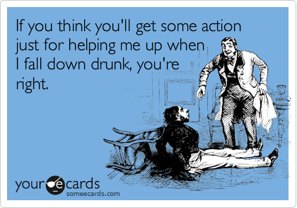 If you think you'll get some action just for helping me up when I fall down drunk, you're right.