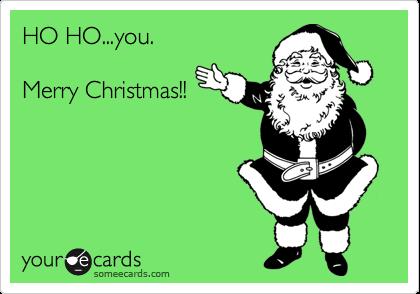HO HO...you.  Merry Christmas!!