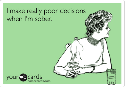 I make really poor decisions when I'm sober.