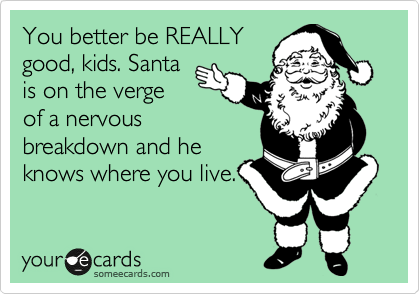 You better be REALLY good, kids. Santa is on the verge of a nervous breakdown and he knows where you live.