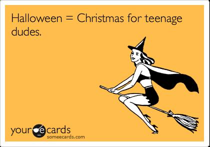 Halloween = Christmas for teenage dudes.