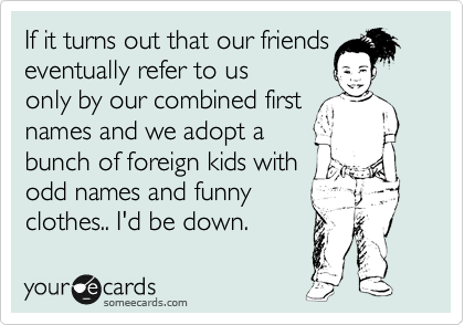 If it turns out that our friends eventually refer to us only by our combined first names and we adopt a bunch of foreign kids with odd names and funny clothes.. I'd be down.