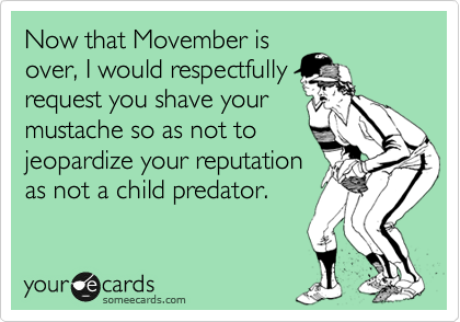 Now that Movember is over, I would respectfully request you shave your mustache so as not to jeopardize your reputation as not a child predator.