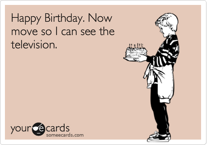 Happy Birthday. Now  move so I can see the television.