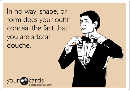 In no way, shape, or form does your outfit conceal the fact that you are a total douche.