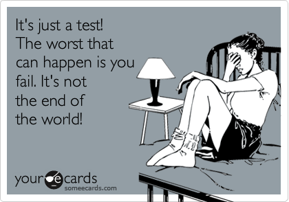 It's just a test!   The worst that can happen is you  fail. It's not  the end of  the world!