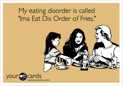 """My eating disorder is called        """"Ima Eat Dis Order of Fries."""""""