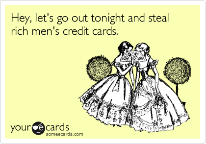 Hey, let's go out tonight and steal rich men's credit cards.