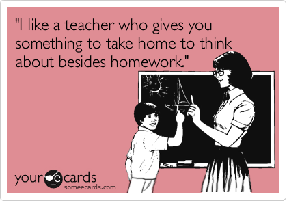 """I like a teacher who gives you something to take home to think about besides homework."""