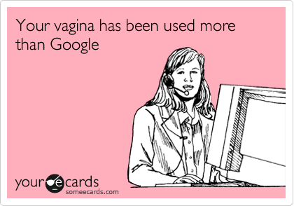Your vagina has been used more than Google