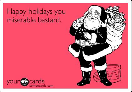 Happy holidays you miserable bastard.