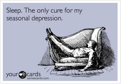 Sleep. The only cure for my seasonal depression.